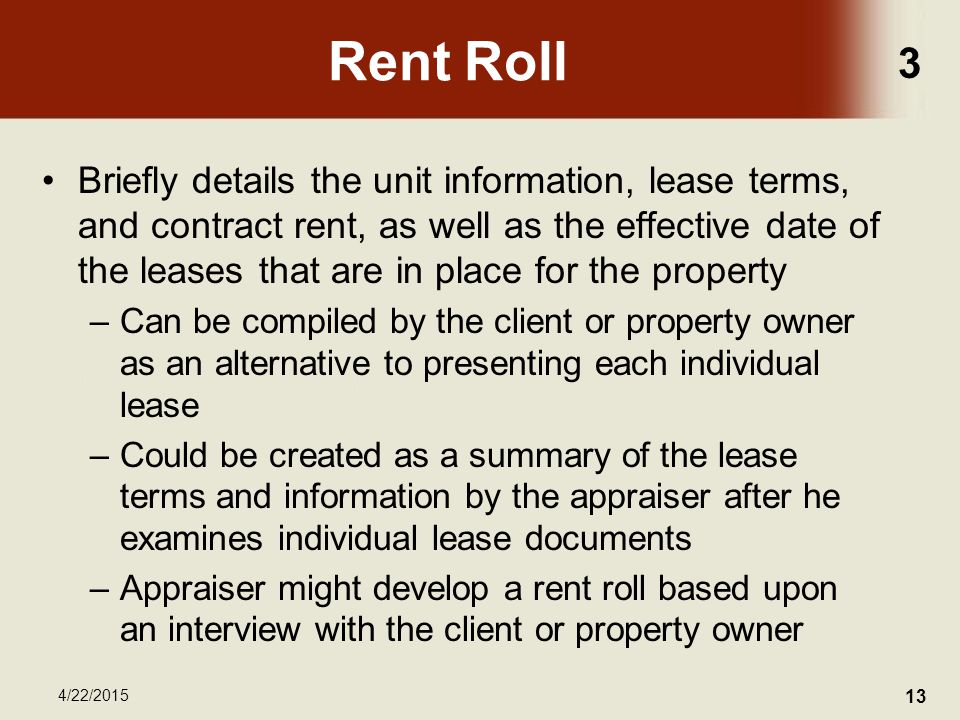 3 4/22/2015 13 Rent Roll Briefly details the unit information, lease terms, and contract rent, as well as the effective date of the leases that are in place for the property –Can be compiled by the client or property owner as an alternative to presenting each individual lease –Could be created as a summary of the lease terms and information by the appraiser after he examines individual lease documents –Appraiser might develop a rent roll based upon an interview with the client or property owner