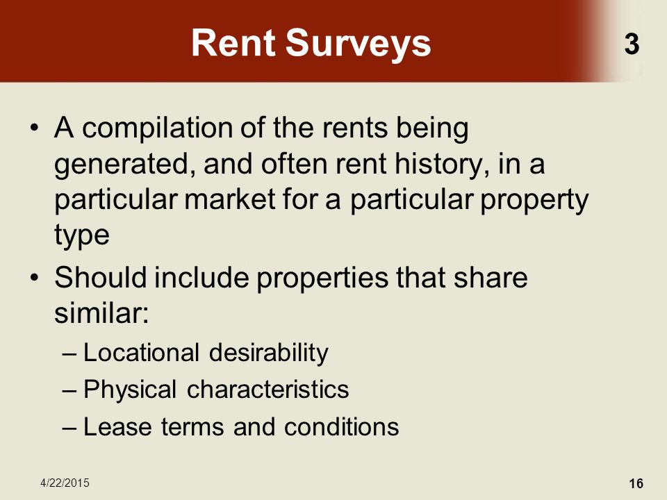 3 4/22/2015 16 Rent Surveys A compilation of the rents being generated, and often rent history, in a particular market for a particular property type Should include properties that share similar: –Locational desirability –Physical characteristics –Lease terms and conditions
