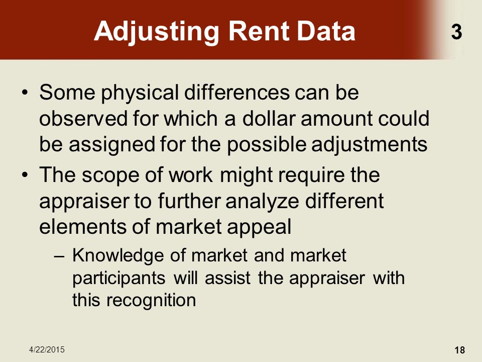 3 4/22/2015 18 Adjusting Rent Data Some physical differences can be observed for which a dollar amount could be assigned for the possible adjustments The scope of work might require the appraiser to further analyze different elements of market appeal –Knowledge of market and market participants will assist the appraiser with this recognition