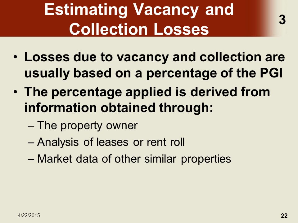 3 4/22/2015 22 Estimating Vacancy and Collection Losses Losses due to vacancy and collection are usually based on a percentage of the PGI The percentage applied is derived from information obtained through: –The property owner –Analysis of leases or rent roll –Market data of other similar properties