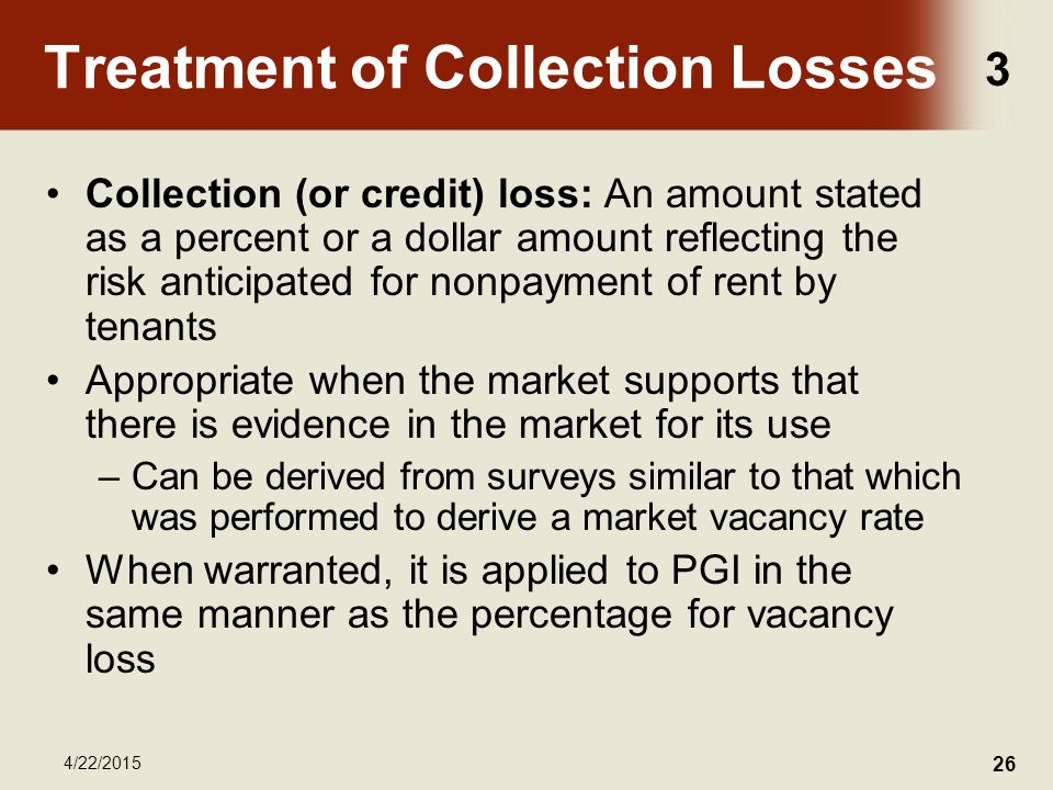3 4/22/2015 26 Treatment of Collection Losses Collection (or credit) loss: An amount stated as a percent or a dollar amount reflecting the risk anticipated for nonpayment of rent by tenants Appropriate when the market supports that there is evidence in the market for its use –Can be derived from surveys similar to that which was performed to derive a market vacancy rate When warranted, it is applied to PGI in the same manner as the percentage for vacancy loss