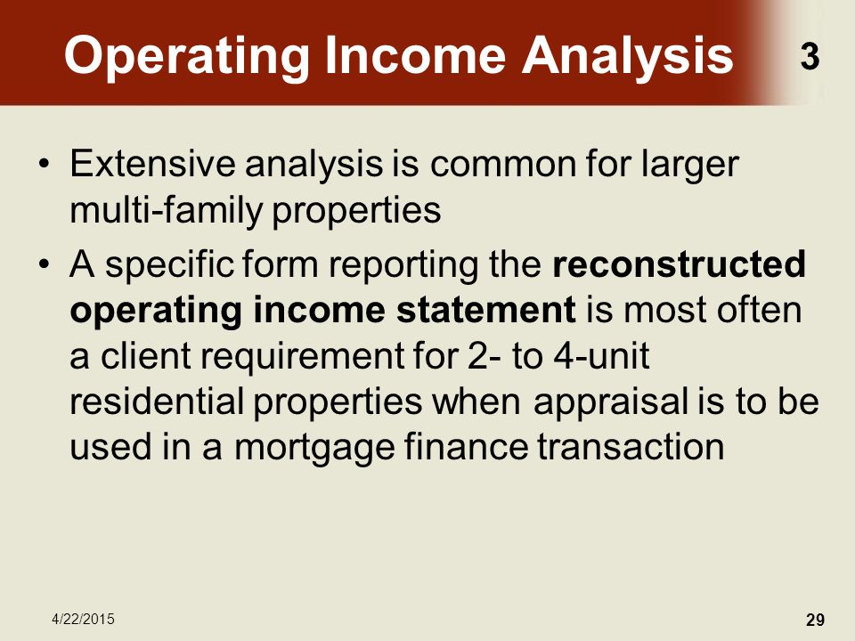 3 4/22/2015 29 Operating Income Analysis Extensive analysis is common for larger multi-family properties A specific form reporting the reconstructed operating income statement is most often a client requirement for 2- to 4-unit residential properties when appraisal is to be used in a mortgage finance transaction