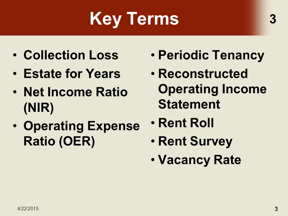 3 4/22/2015 3 Key Terms Collection Loss Estate for Years Net Income Ratio (NIR) Operating Expense Ratio (OER) Periodic Tenancy Reconstructed Operating Income Statement Rent Roll Rent Survey Vacancy Rate