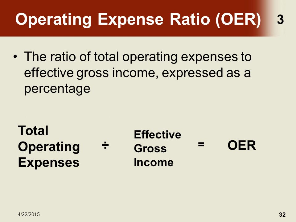 3 4/22/2015 32 Operating Expense Ratio (OER) The ratio of total operating expenses to effective gross income, expressed as a percentage Total Operating Expenses ÷ Effective Gross Income OER =