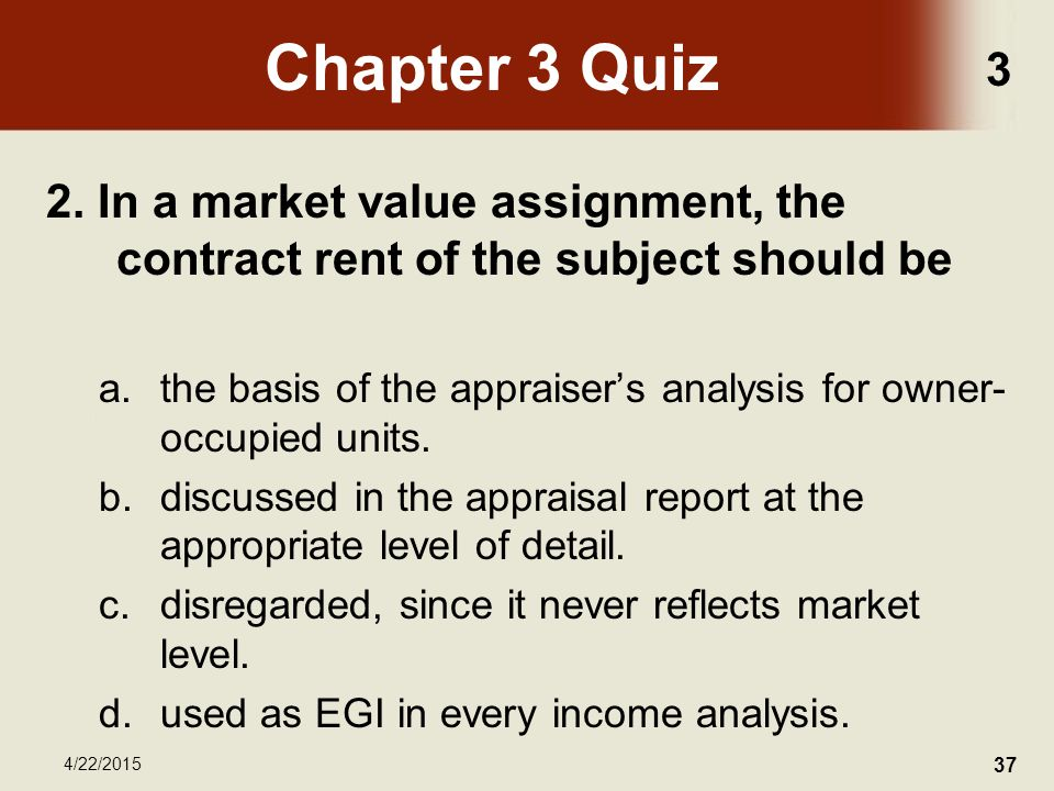 3 4/22/2015 37 Chapter 3 Quiz 2. In a market value assignment, the contract rent of the subject should be a.the basis of the appraiser's analysis for
