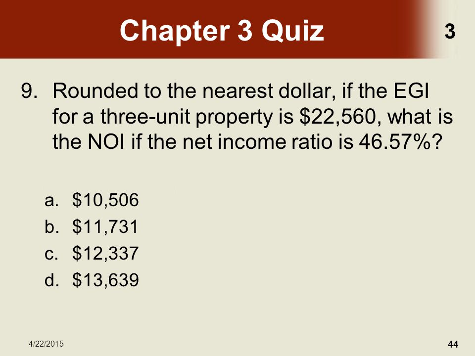 3 4/22/2015 44 Chapter 3 Quiz 9.Rounded to the nearest dollar, if the EGI for a three-unit property is $22,560, what is the NOI if the net income ratio is 46.57%.