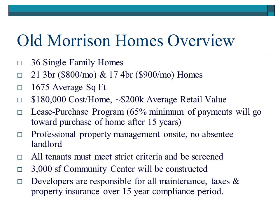 Old Morrison Homes Overview  36 Single Family Homes  21 3br ($800/mo) & 17 4br ($900/mo) Homes  1675 Average Sq Ft  $180,000 Cost/Home, ~$200k Ave