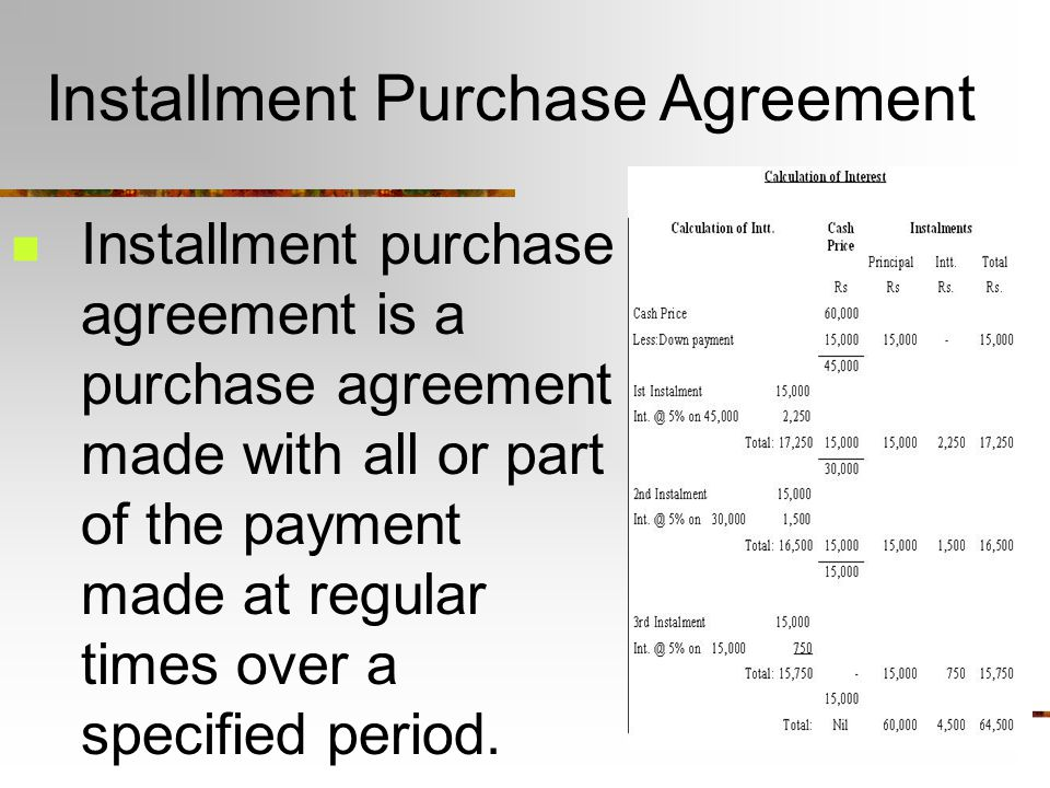 Installment Purchase Agreement Installment purchase agreement is a purchase agreement made with all or part of the payment made at regular times over a specified period.