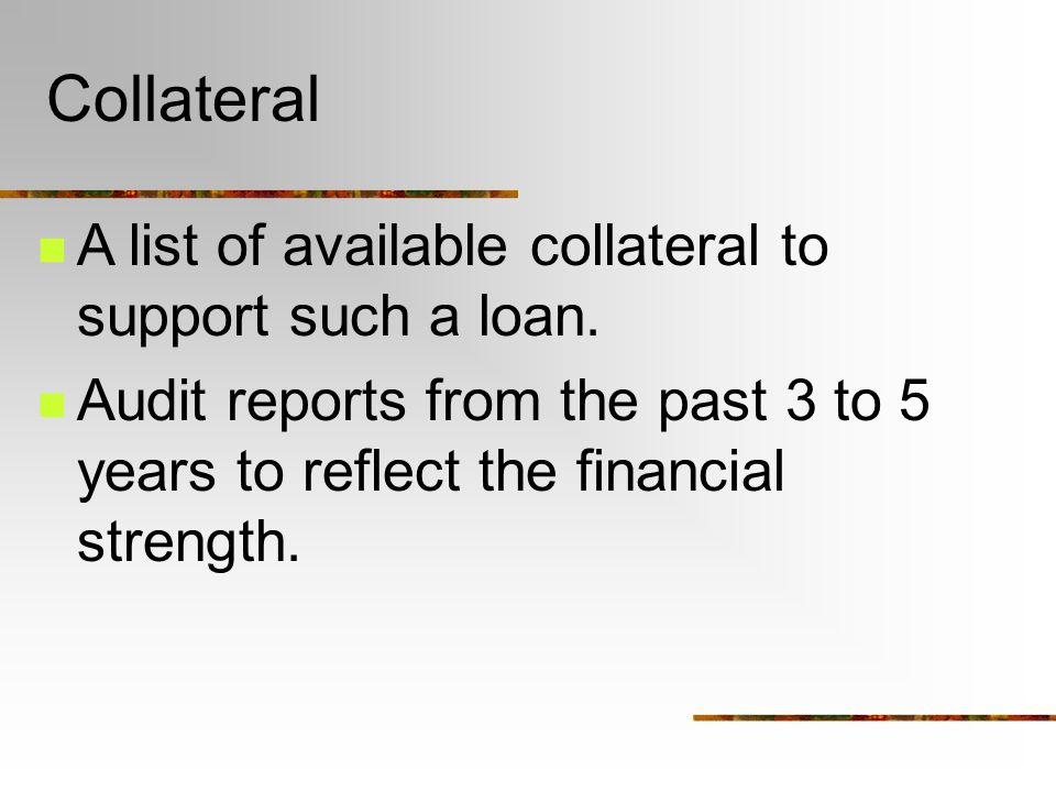 Collateral A list of available collateral to support such a loan.