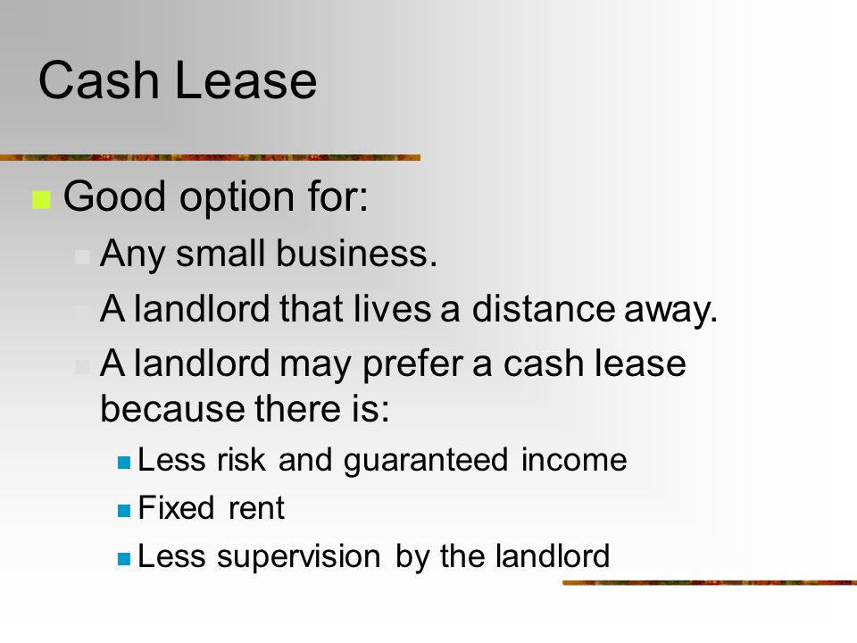 Cash Lease Good option for: Any small business. A landlord that lives a distance away.