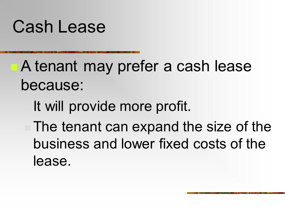 Cash Lease A tenant may prefer a cash lease because: It will provide more profit.