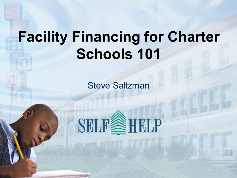 Facility Financing for Charter Schools 101 Steve Saltzman