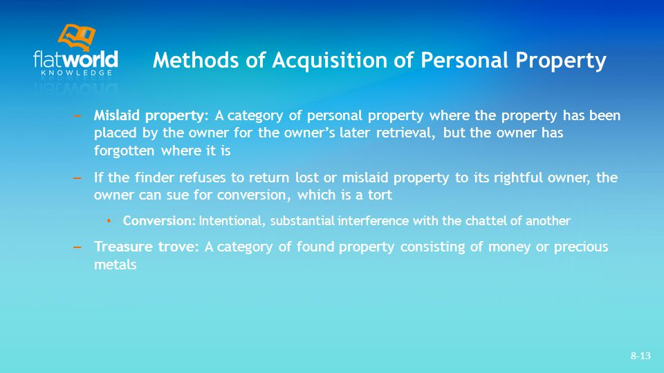 Methods of Acquisition of Personal Property – Mislaid property: A category of personal property where the property has been placed by the owner for the owner's later retrieval, but the owner has forgotten where it is – If the finder refuses to return lost or mislaid property to its rightful owner, the owner can sue for conversion, which is a tort Conversion: Intentional, substantial interference with the chattel of another – Treasure trove: A category of found property consisting of money or precious metals 8-13