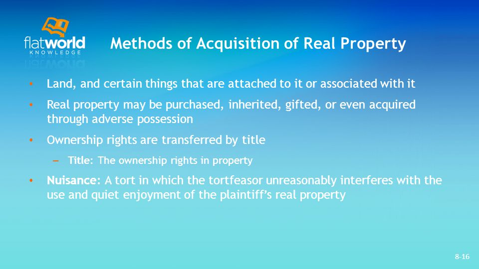 Methods of Acquisition of Real Property Land, and certain things that are attached to it or associated with it Real property may be purchased, inherited, gifted, or even acquired through adverse possession Ownership rights are transferred by title – Title: The ownership rights in property Nuisance: A tort in which the tortfeasor unreasonably interferes with the use and quiet enjoyment of the plaintiff's real property 8-16