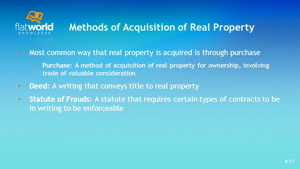 Methods of Acquisition of Real Property Most common way that real property is acquired is through purchase – Purchase: A method of acquisition of real property for ownership, involving trade of valuable consideration Deed: A writing that conveys title to real property Statute of Frauds: A statute that requires certain types of contracts to be in writing to be enforceable 8-17