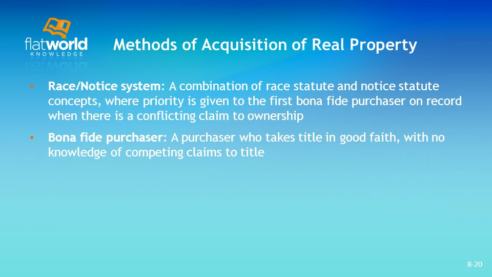 Methods of Acquisition of Real Property Race/Notice system: A combination of race statute and notice statute concepts, where priority is given to the first bona fide purchaser on record when there is a conflicting claim to ownership Bona fide purchaser: A purchaser who takes title in good faith, with no knowledge of competing claims to title 8-20