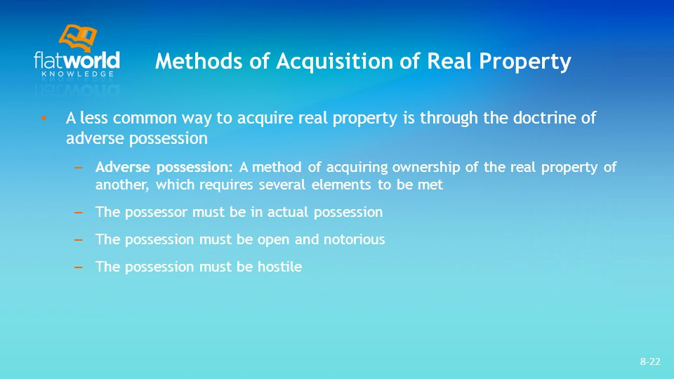 Methods of Acquisition of Real Property A less common way to acquire real property is through the doctrine of adverse possession – Adverse possession: A method of acquiring ownership of the real property of another, which requires several elements to be met – The possessor must be in actual possession – The possession must be open and notorious – The possession must be hostile 8-22