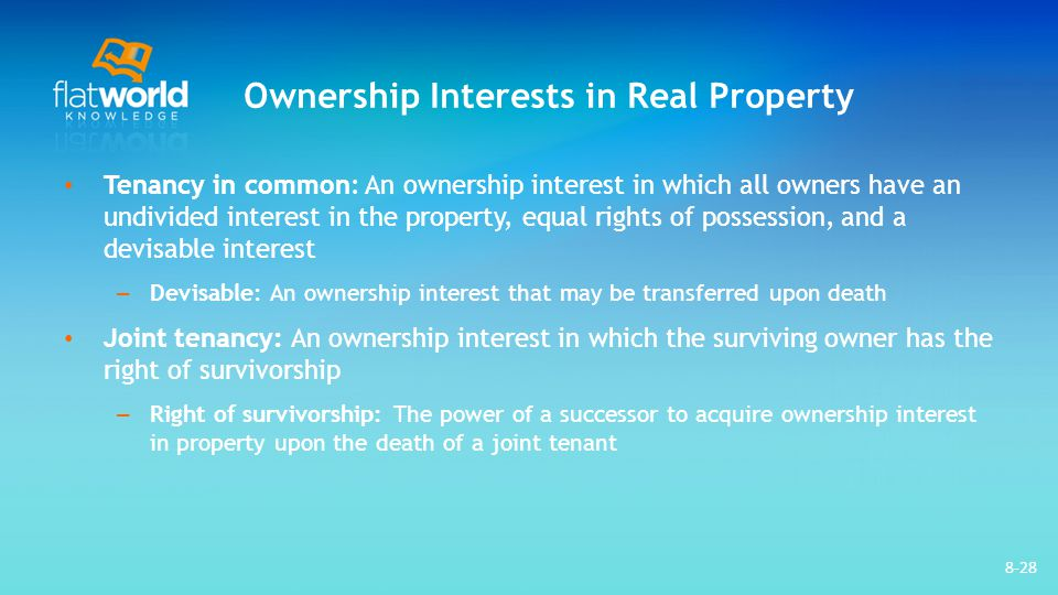Ownership Interests in Real Property Tenancy in common: An ownership interest in which all owners have an undivided interest in the property, equal rights of possession, and a devisable interest – Devisable: An ownership interest that may be transferred upon death Joint tenancy: An ownership interest in which the surviving owner has the right of survivorship – Right of survivorship: The power of a successor to acquire ownership interest in property upon the death of a joint tenant 8-28