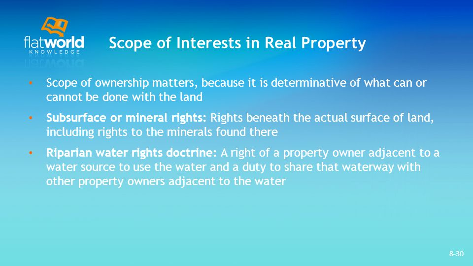Scope of Interests in Real Property Scope of ownership matters, because it is determinative of what can or cannot be done with the land Subsurface or mineral rights: Rights beneath the actual surface of land, including rights to the minerals found there Riparian water rights doctrine: A right of a property owner adjacent to a water source to use the water and a duty to share that waterway with other property owners adjacent to the water 8-30