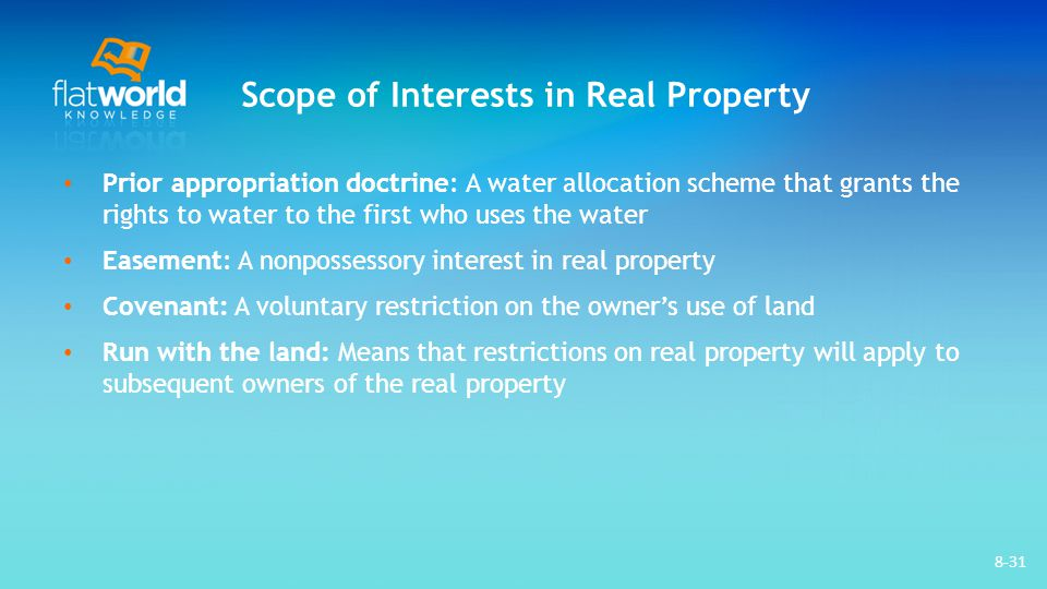 Scope of Interests in Real Property Prior appropriation doctrine: A water allocation scheme that grants the rights to water to the first who uses the water Easement: A nonpossessory interest in real property Covenant: A voluntary restriction on the owner's use of land Run with the land: Means that restrictions on real property will apply to subsequent owners of the real property 8-31