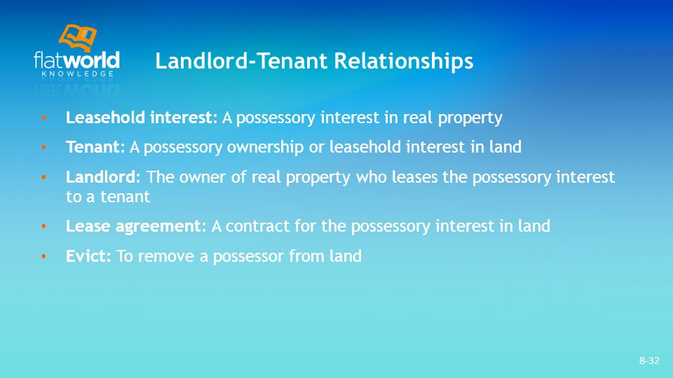 Landlord-Tenant Relationships Leasehold interest: A possessory interest in real property Tenant: A possessory ownership or leasehold interest in land Landlord: The owner of real property who leases the possessory interest to a tenant Lease agreement: A contract for the possessory interest in land Evict: To remove a possessor from land 8-32