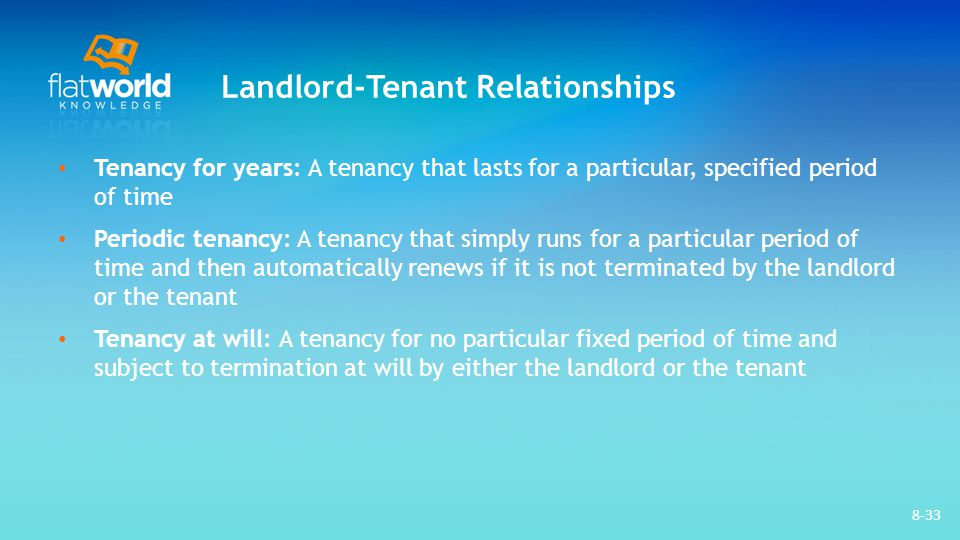 Landlord-Tenant Relationships Tenancy for years: A tenancy that lasts for a particular, specified period of time Periodic tenancy: A tenancy that simply runs for a particular period of time and then automatically renews if it is not terminated by the landlord or the tenant Tenancy at will: A tenancy for no particular fixed period of time and subject to termination at will by either the landlord or the tenant 8-33
