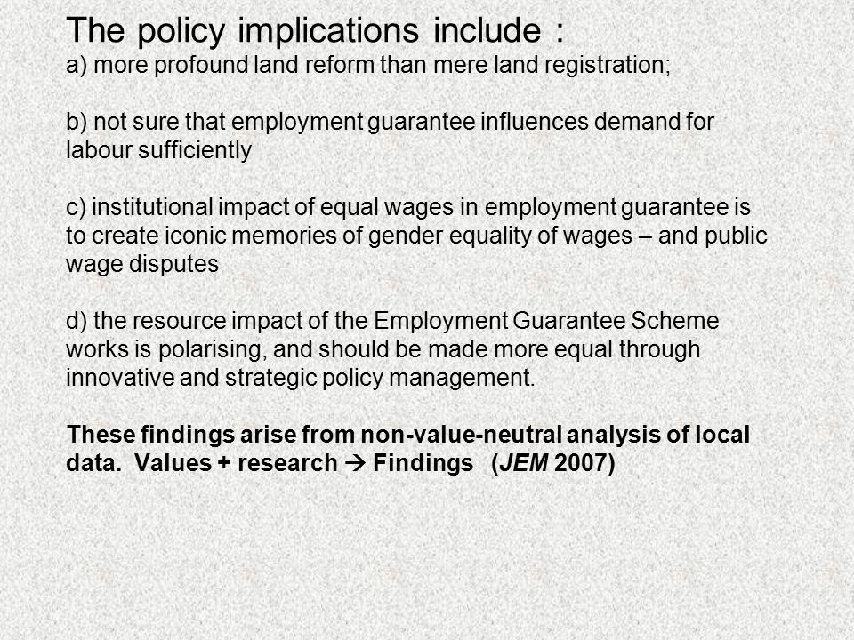 The policy implications include : a) more profound land reform than mere land registration; b) not sure that employment guarantee influences demand for labour sufficiently c) institutional impact of equal wages in employment guarantee is to create iconic memories of gender equality of wages – and public wage disputes d) the resource impact of the Employment Guarantee Scheme works is polarising, and should be made more equal through innovative and strategic policy management.