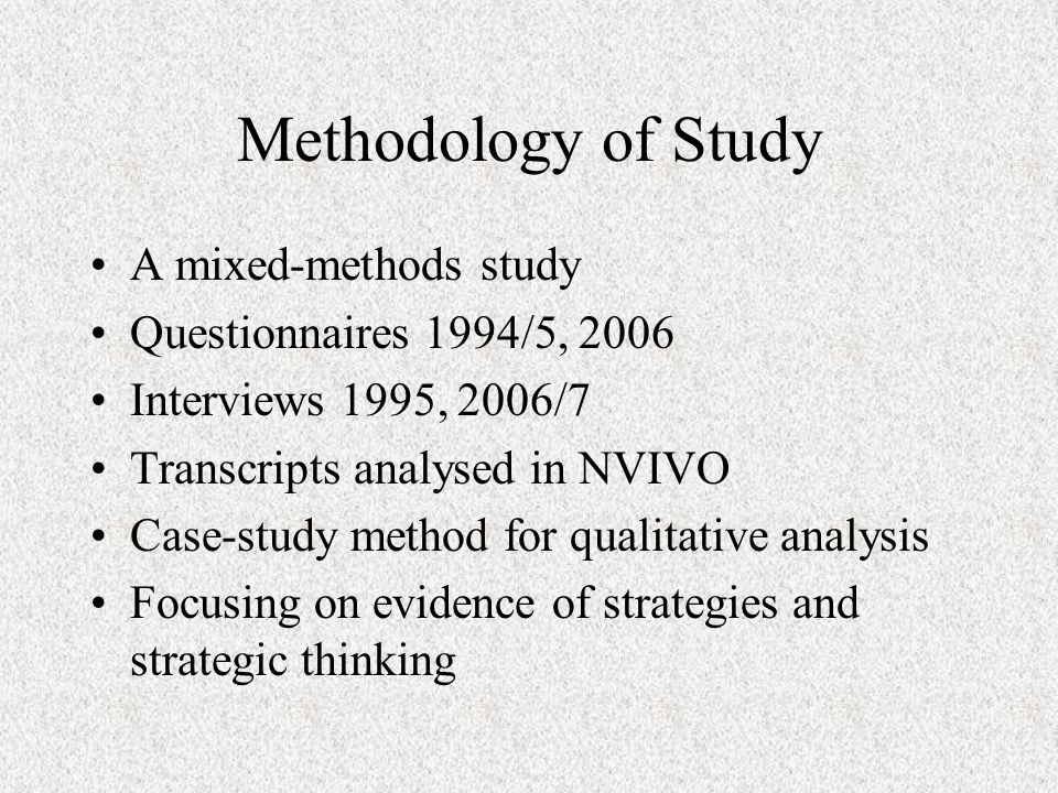 Methodology of Study A mixed-methods study Questionnaires 1994/5, 2006 Interviews 1995, 2006/7 Transcripts analysed in NVIVO Case-study method for qualitative analysis Focusing on evidence of strategies and strategic thinking