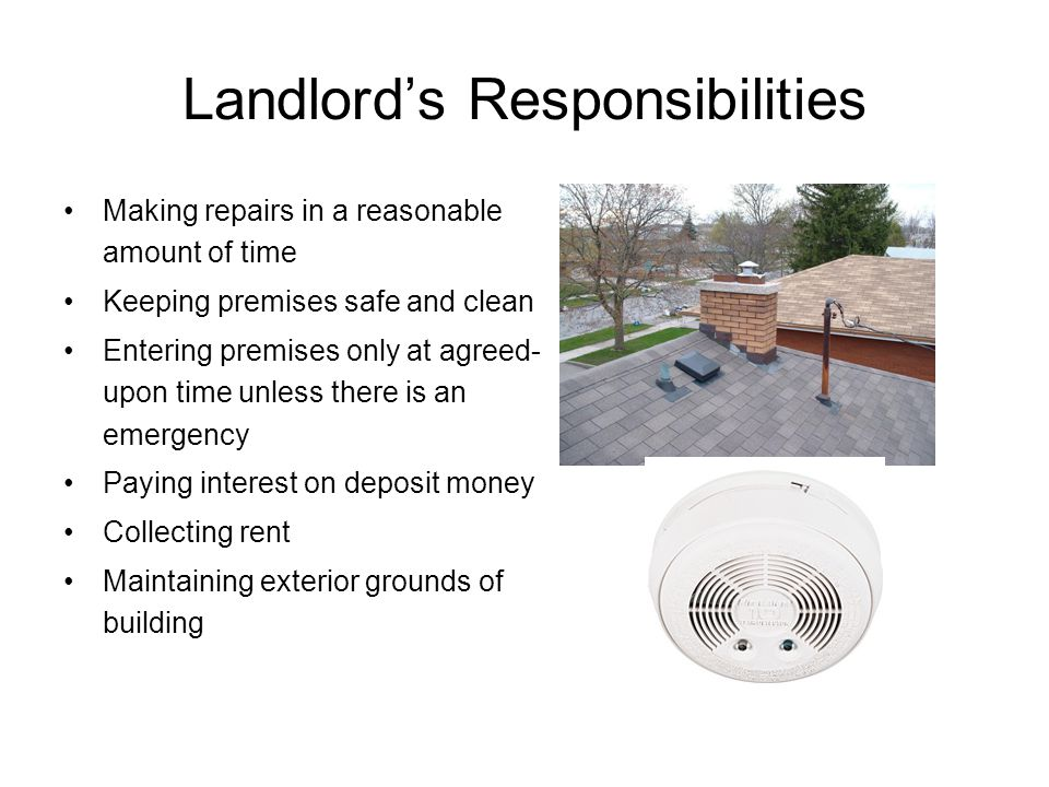 Landlord's Responsibilities Making repairs in a reasonable amount of time Keeping premises safe and clean Entering premises only at agreed- upon time unless there is an emergency Paying interest on deposit money Collecting rent Maintaining exterior grounds of building