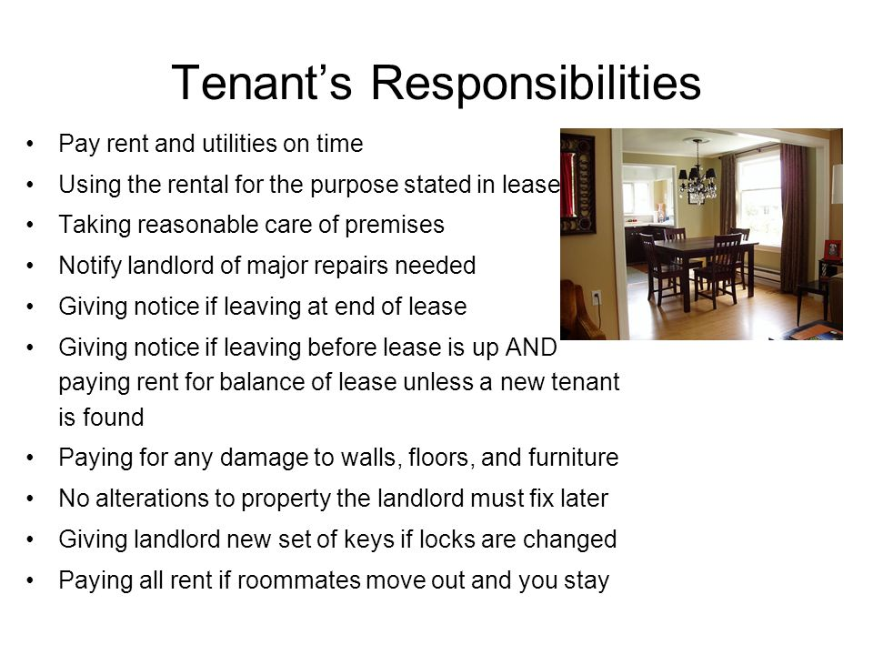 Tenant's Responsibilities Pay rent and utilities on time Using the rental for the purpose stated in lease Taking reasonable care of premises Notify landlord of major repairs needed Giving notice if leaving at end of lease Giving notice if leaving before lease is up AND paying rent for balance of lease unless a new tenant is found Paying for any damage to walls, floors, and furniture No alterations to property the landlord must fix later Giving landlord new set of keys if locks are changed Paying all rent if roommates move out and you stay
