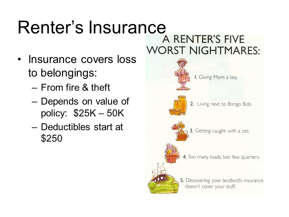 Renter's Insurance Insurance covers loss to belongings: –From fire & theft –Depends on value of policy: $25K – 50K –Deductibles start at $250