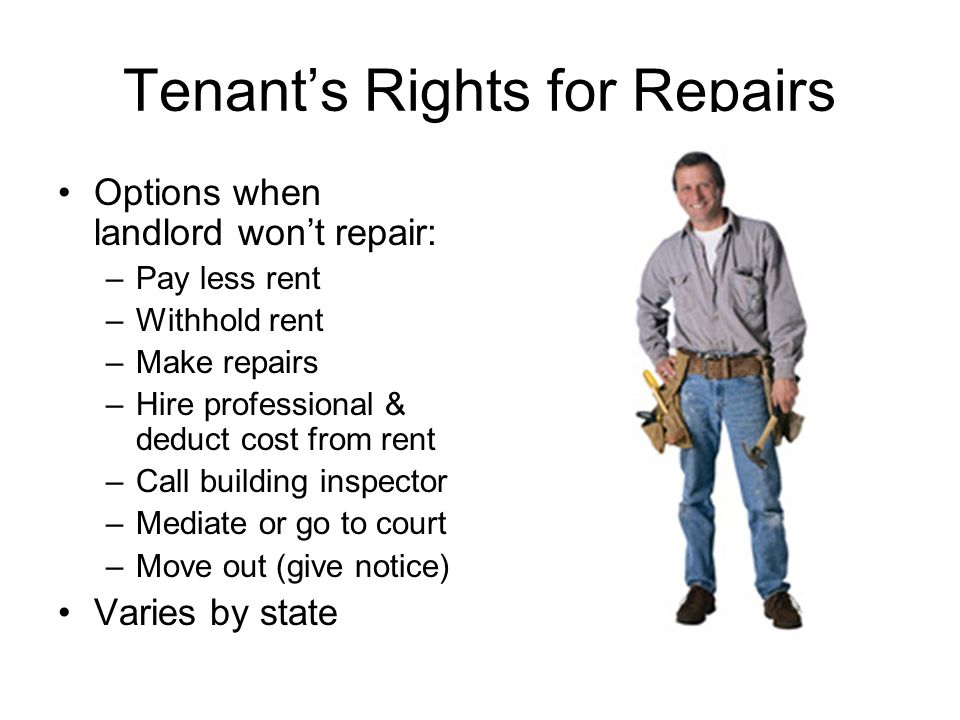 Tenant's Rights for Repairs Options when landlord won't repair: –Pay less rent –Withhold rent –Make repairs –Hire professional & deduct cost from rent