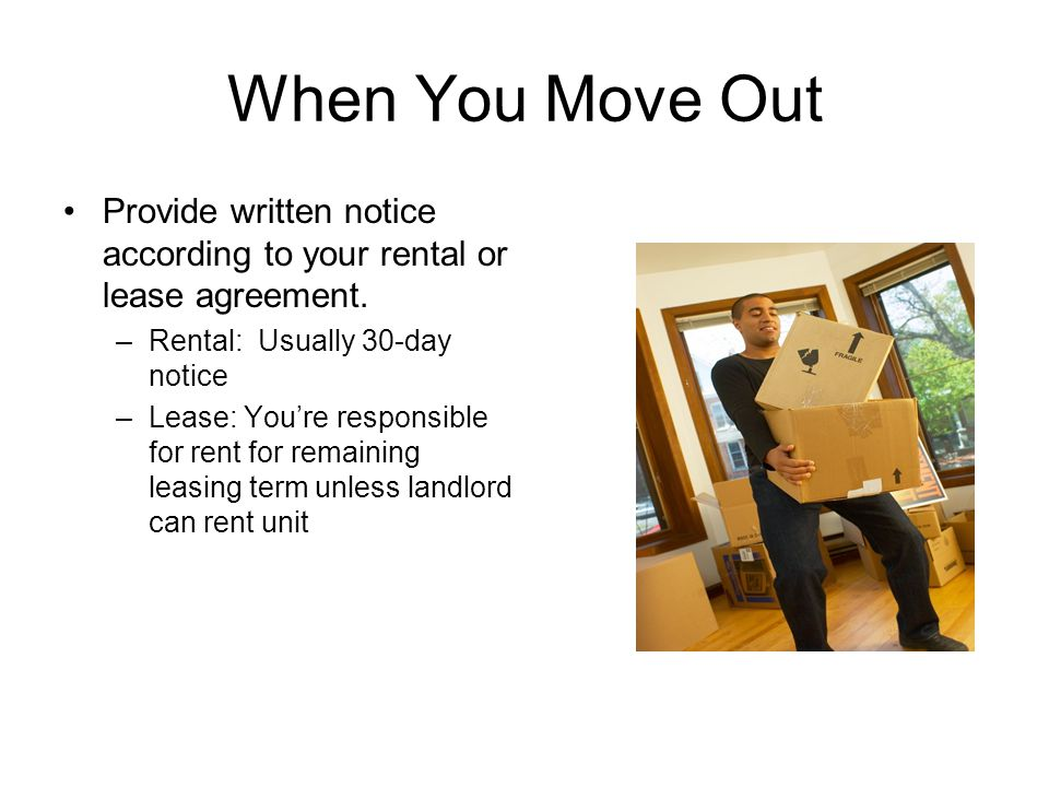 When You Move Out Provide written notice according to your rental or lease agreement. –Rental: Usually 30-day notice –Lease: You're responsible for re