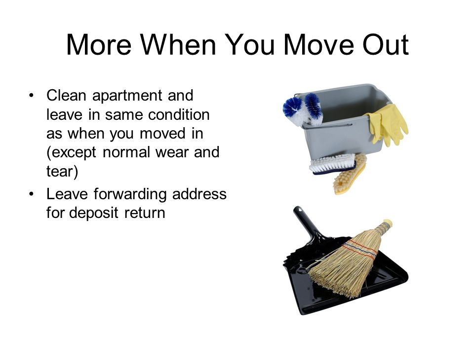 More When You Move Out Clean apartment and leave in same condition as when you moved in (except normal wear and tear) Leave forwarding address for deposit return