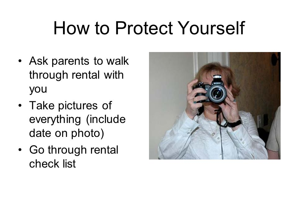 How to Protect Yourself Ask parents to walk through rental with you Take pictures of everything (include date on photo) Go through rental check list