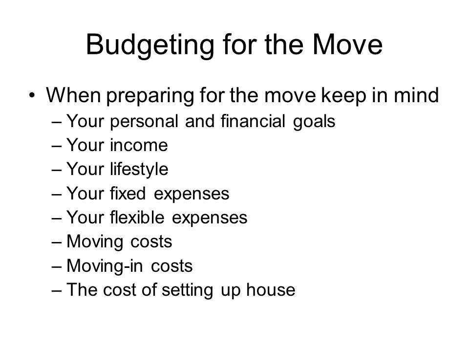Budgeting for the Move When preparing for the move keep in mind –Your personal and financial goals –Your income –Your lifestyle –Your fixed expenses –