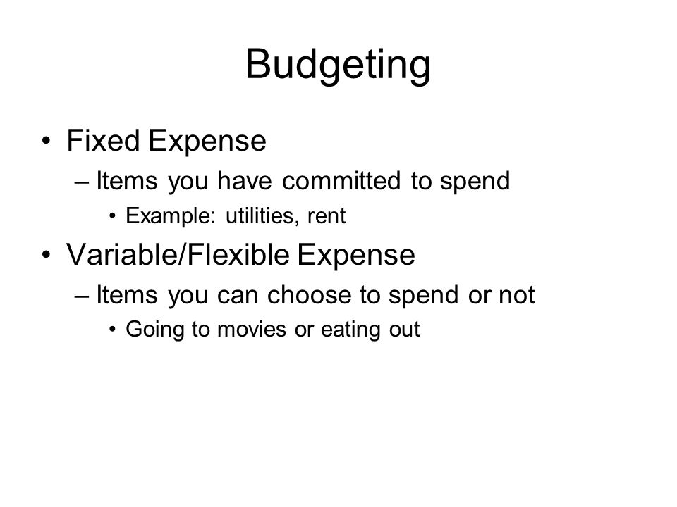 Budgeting Fixed Expense –Items you have committed to spend Example: utilities, rent Variable/Flexible Expense –Items you can choose to spend or not Going to movies or eating out