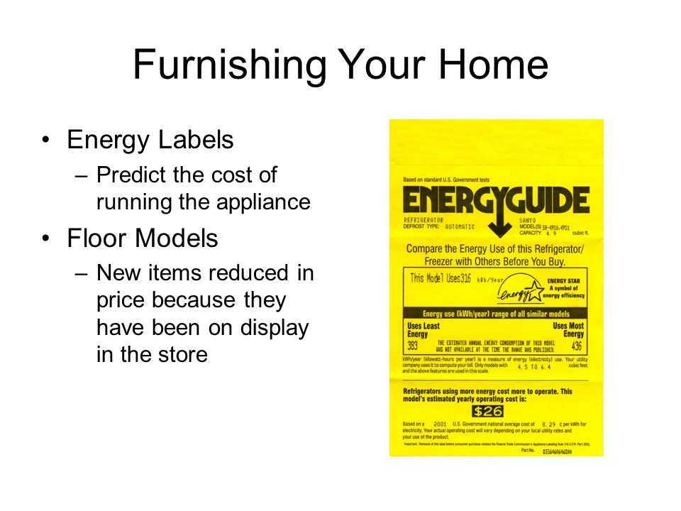 Furnishing Your Home Energy Labels –Predict the cost of running the appliance Floor Models –New items reduced in price because they have been on display in the store