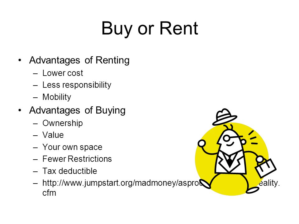 Buy or Rent Advantages of Renting –Lower cost –Less responsibility –Mobility Advantages of Buying –Ownership –Value –Your own space –Fewer Restriction