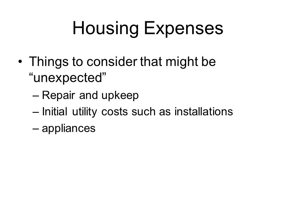 """Housing Expenses Things to consider that might be """"unexpected"""" –Repair and upkeep –Initial utility costs such as installations –appliances"""