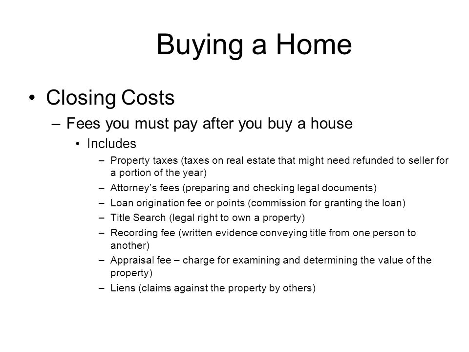 Buying a Home Closing Costs –Fees you must pay after you buy a house Includes –Property taxes (taxes on real estate that might need refunded to seller for a portion of the year) –Attorney's fees (preparing and checking legal documents) –Loan origination fee or points (commission for granting the loan) –Title Search (legal right to own a property) –Recording fee (written evidence conveying title from one person to another) –Appraisal fee – charge for examining and determining the value of the property) –Liens (claims against the property by others)