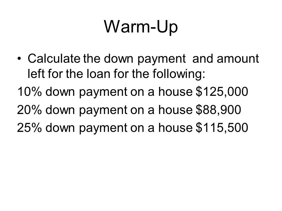 Warm-Up Calculate the down payment and amount left for the loan for the following: 10% down payment on a house $125,000 20% down payment on a house $8