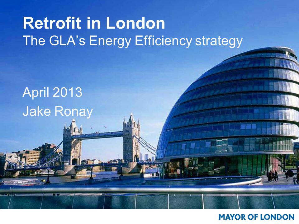 Retrofit in London The GLA's Energy Efficiency strategy April 2013 Jake Ronay