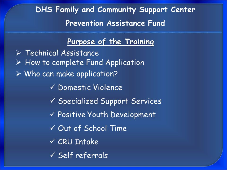 Purpose of the Training  Technical Assistance  How to complete Fund Application DHS Family and Community Support Center Prevention Assistance Fund  Who can make application.