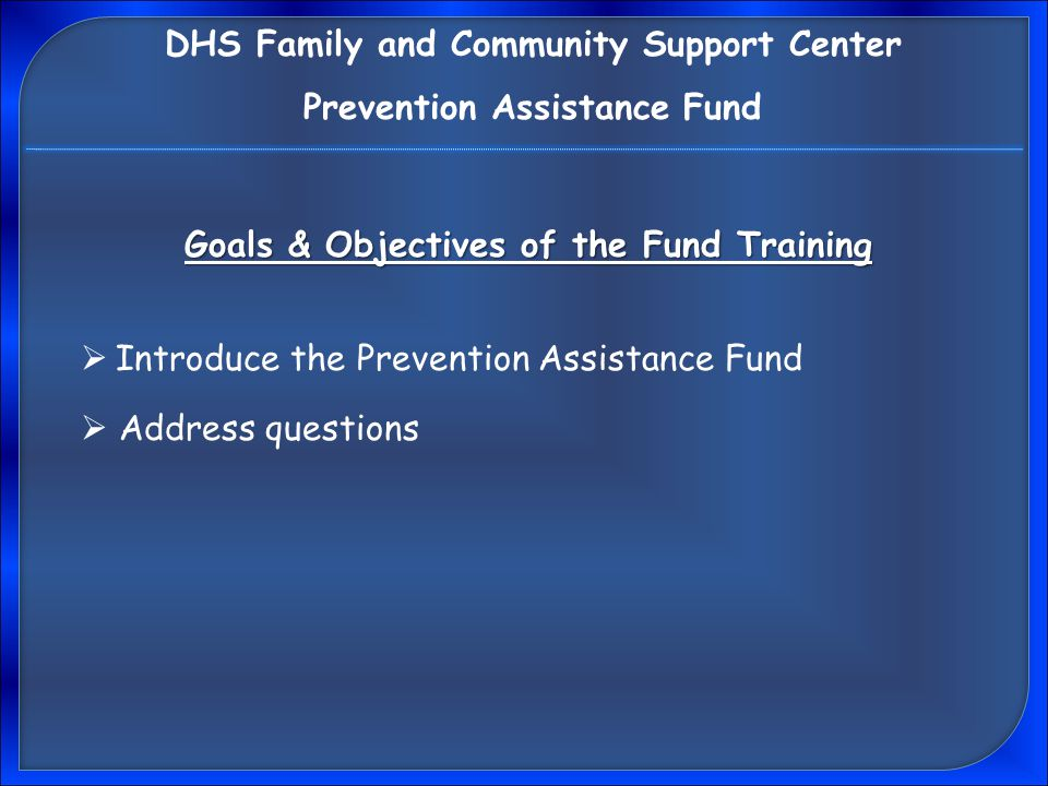 Goals & Objectives of the Fund Training  Introduce the Prevention Assistance Fund DHS Family and Community Support Center Prevention Assistance Fund  Address questions