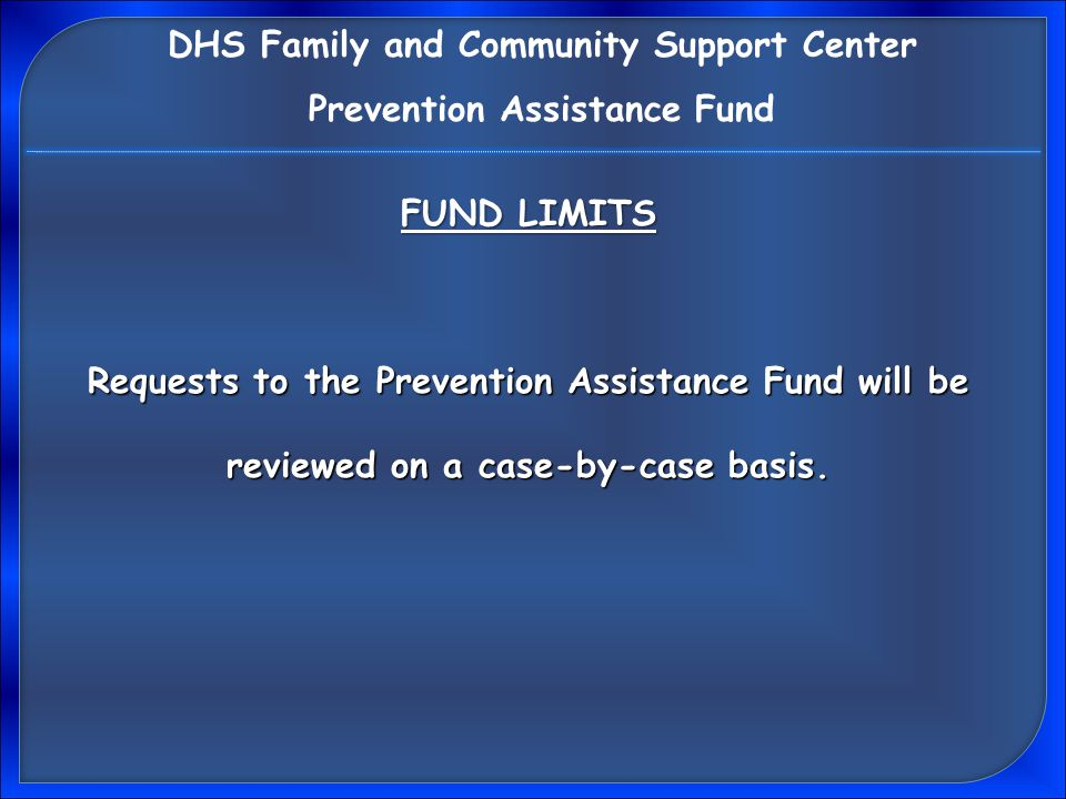 Prevention Assistance Fund Application On-line: Available on-line at phmc.org Programs & Affiliates Click on: Programs & Affiliates Emergency Assistance Scroll to: Emergency Assistance Prevention Assistance Fund Click on: Prevention Assistance Fund DHS Family and Community Support Center Prevention Assistance Fund