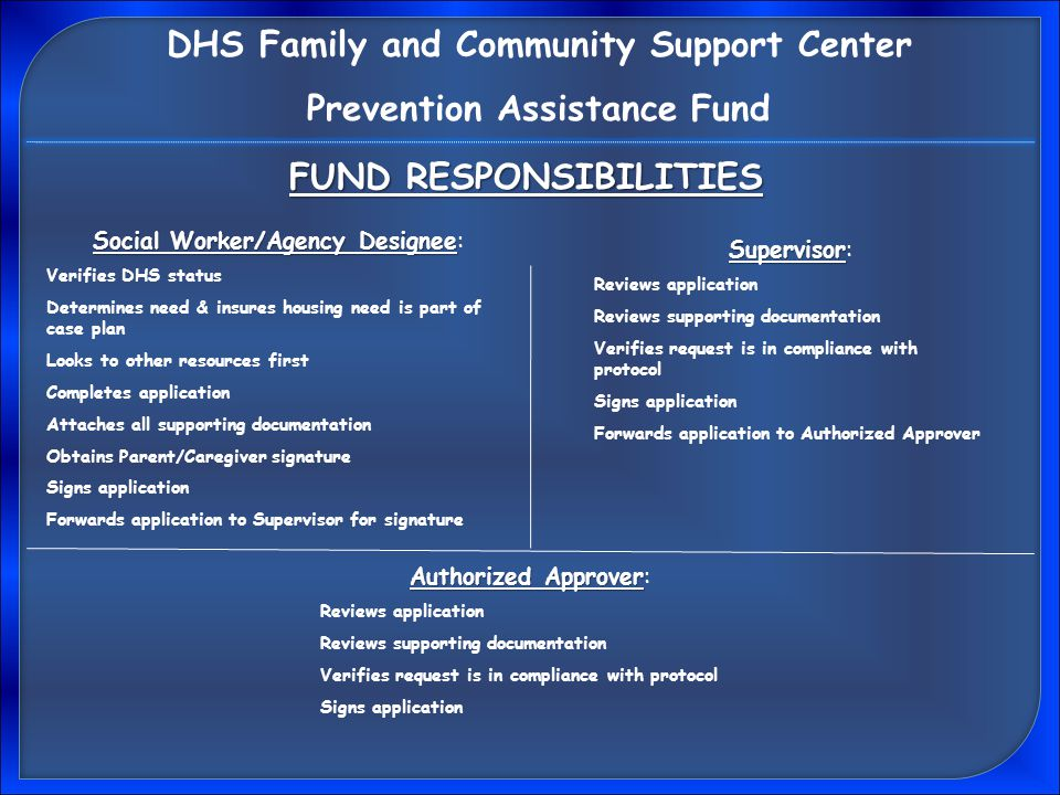 FUND RESPONSIBILITIES Social Worker/Agency Designee Social Worker/Agency Designee: Verifies DHS status Determines need & insures housing need is part of case plan Looks to other resources first Completes application Attaches all supporting documentation Obtains Parent/Caregiver signature Signs application Forwards application to Supervisor for signature Supervisor Supervisor: Reviews application Reviews supporting documentation Verifies request is in compliance with protocol Signs application Forwards application to Authorized Approver Authorized Approver Authorized Approver: Reviews application Reviews supporting documentation Verifies request is in compliance with protocol Signs application DHS Family and Community Support Center Prevention Assistance Fund