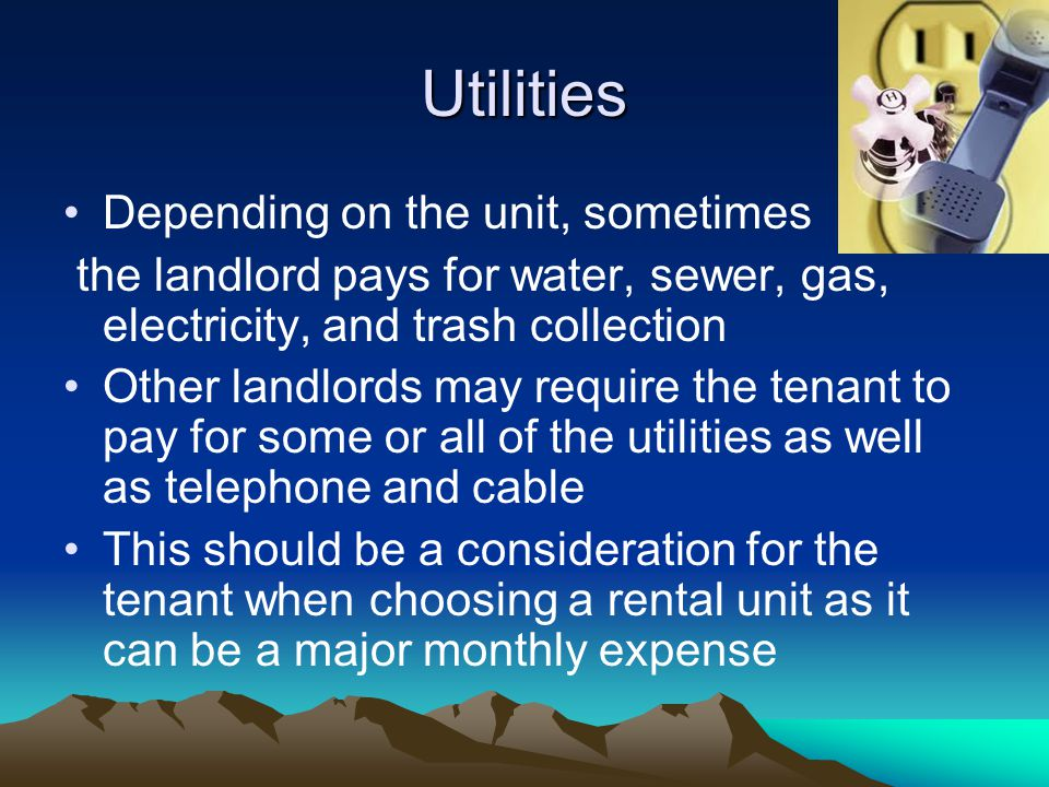 Utilities Depending on the unit, sometimes the landlord pays for water, sewer, gas, electricity, and trash collection Other landlords may require the tenant to pay for some or all of the utilities as well as telephone and cable This should be a consideration for the tenant when choosing a rental unit as it can be a major monthly expense