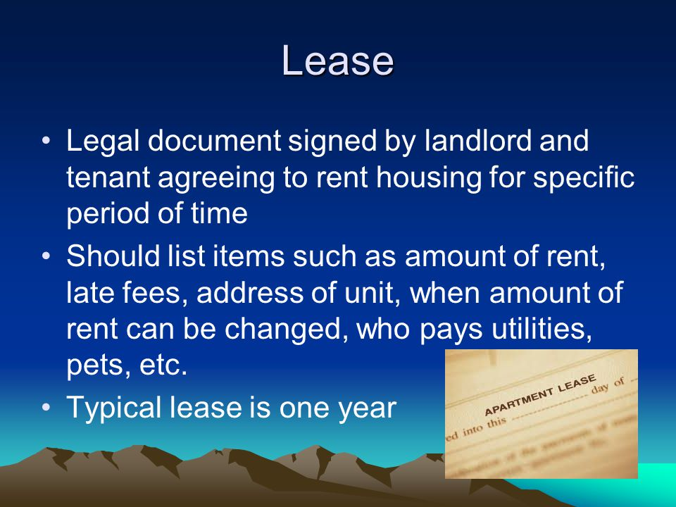 Lease Legal document signed by landlord and tenant agreeing to rent housing for specific period of time Should list items such as amount of rent, late fees, address of unit, when amount of rent can be changed, who pays utilities, pets, etc.