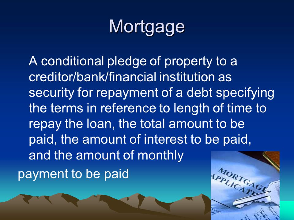 Mortgage A conditional pledge of property to a creditor/bank/financial institution as security for repayment of a debt specifying the terms in reference to length of time to repay the loan, the total amount to be paid, the amount of interest to be paid, and the amount of monthly payment to be paid